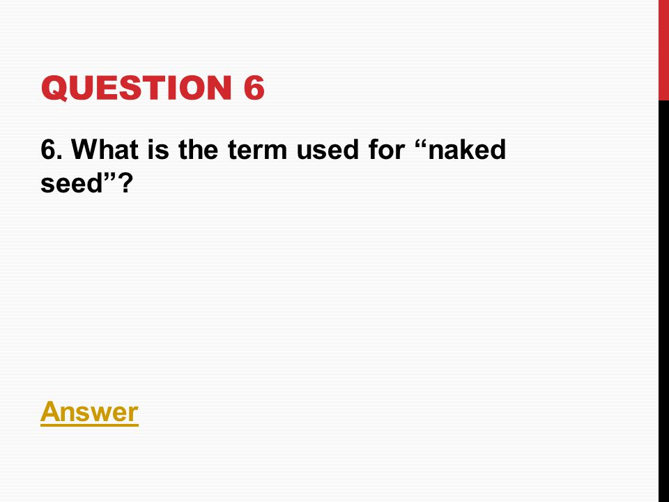 Question 6 6. What is the term used for naked seed Answer