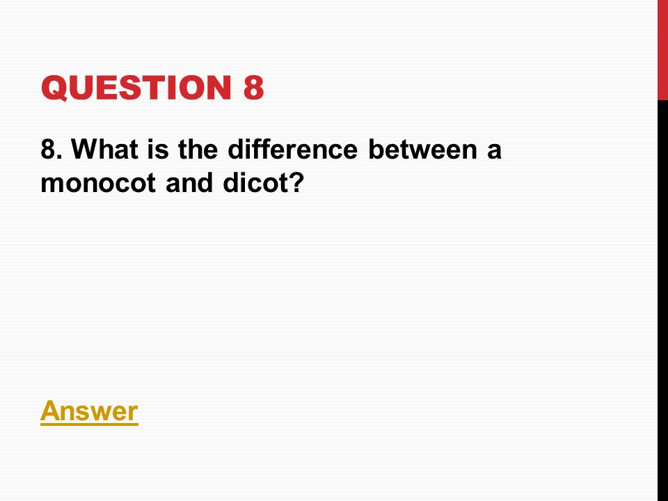 Question 8 8. What is the difference between a monocot and dicot