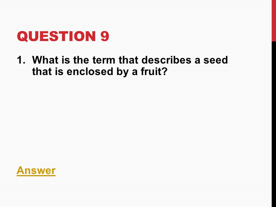 Question 9 What is the term that describes a seed that is enclosed by a fruit Answer