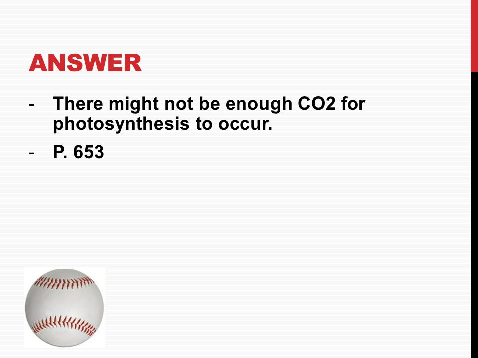 Answer There might not be enough CO2 for photosynthesis to occur.