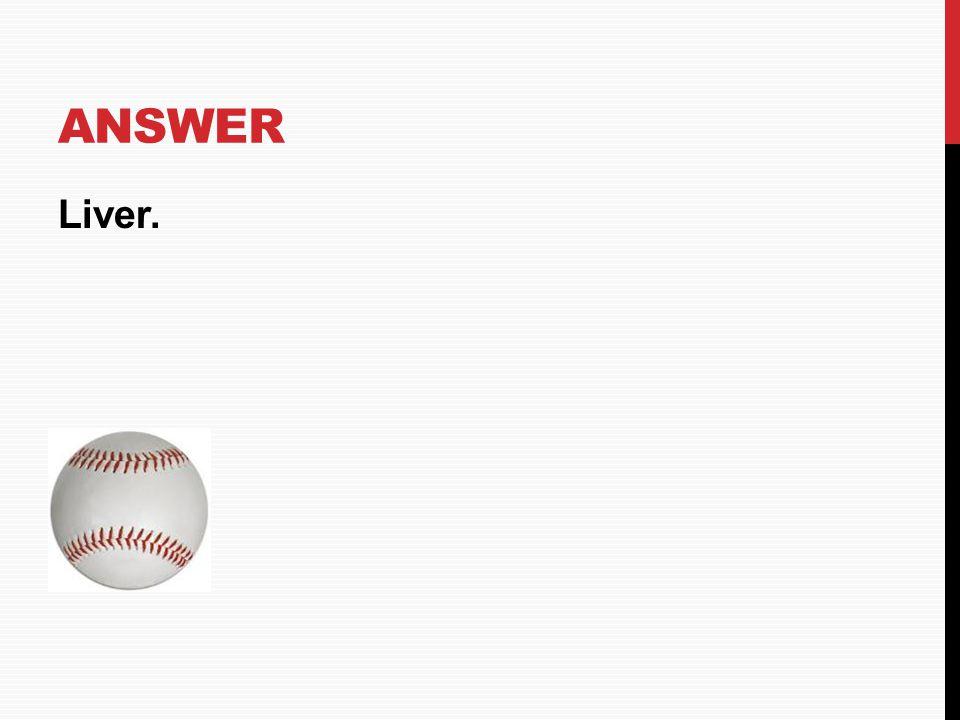 Answer Liver. HOME