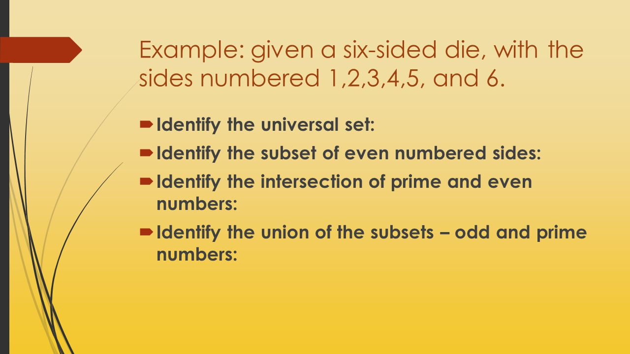 Example: given a six-sided die, with the sides numbered 1,2,3,4,5, and 6.