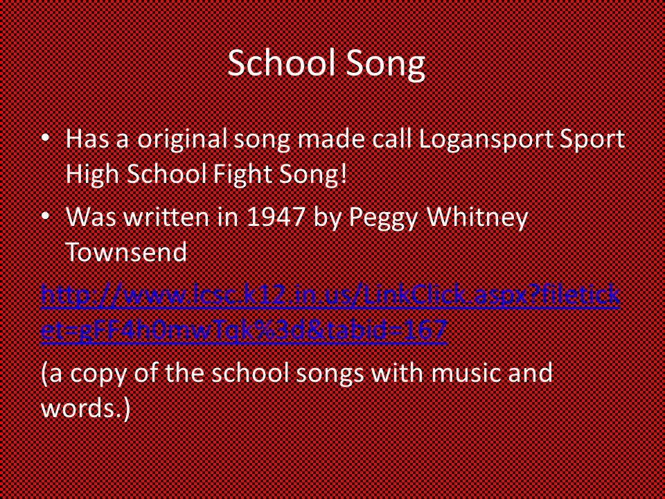 School Song Has a original song made call Logansport Sport High School Fight Song! Was written in 1947 by Peggy Whitney Townsend.