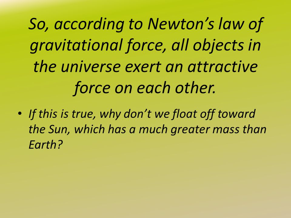 So, according to Newton's law of gravitational force, all objects in the universe exert an attractive force on each other.