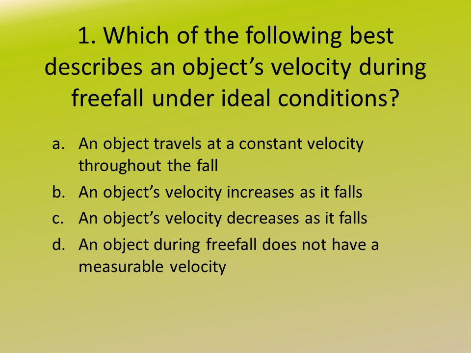 1. Which of the following best describes an object's velocity during freefall under ideal conditions