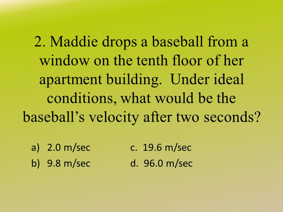 2. Maddie drops a baseball from a window on the tenth floor of her apartment building. Under ideal conditions, what would be the baseball's velocity after two seconds