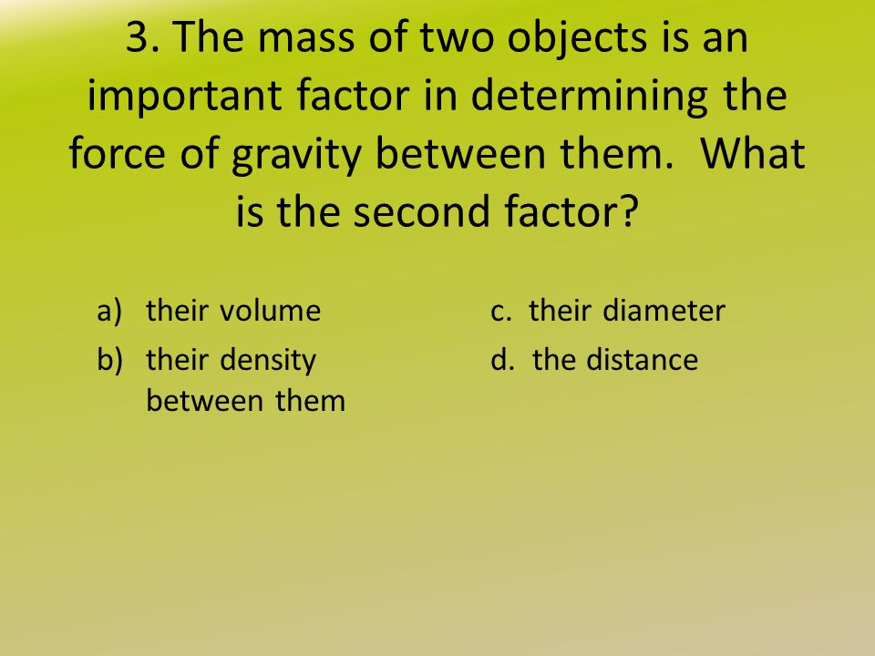 3. The mass of two objects is an important factor in determining the force of gravity between them. What is the second factor