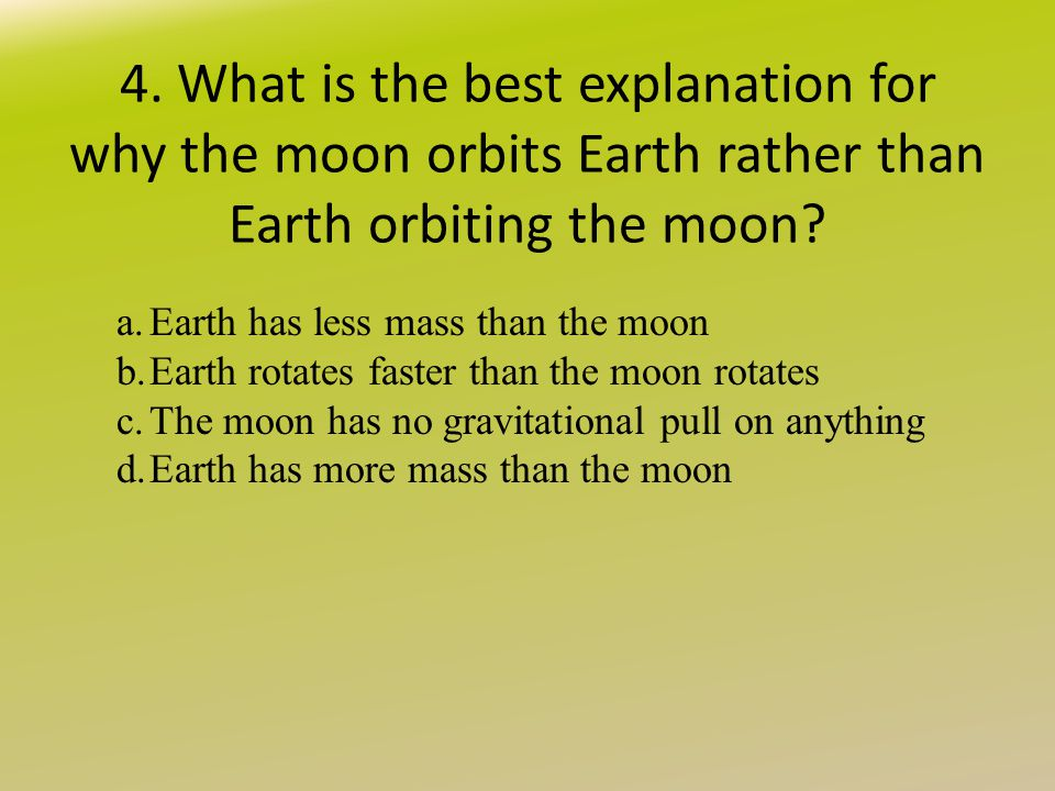 4. What is the best explanation for why the moon orbits Earth rather than Earth orbiting the moon