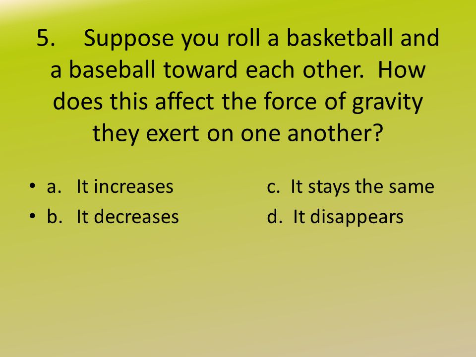 5. Suppose you roll a basketball and a baseball toward each other