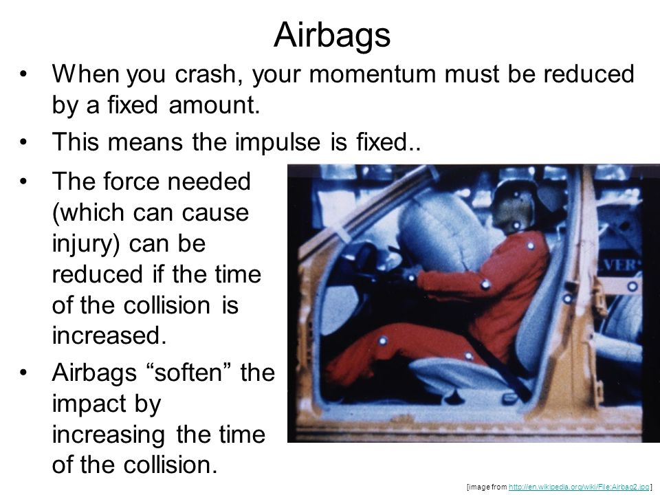 Airbags When you crash, your momentum must be reduced by a fixed amount. This means the impulse is fixed..