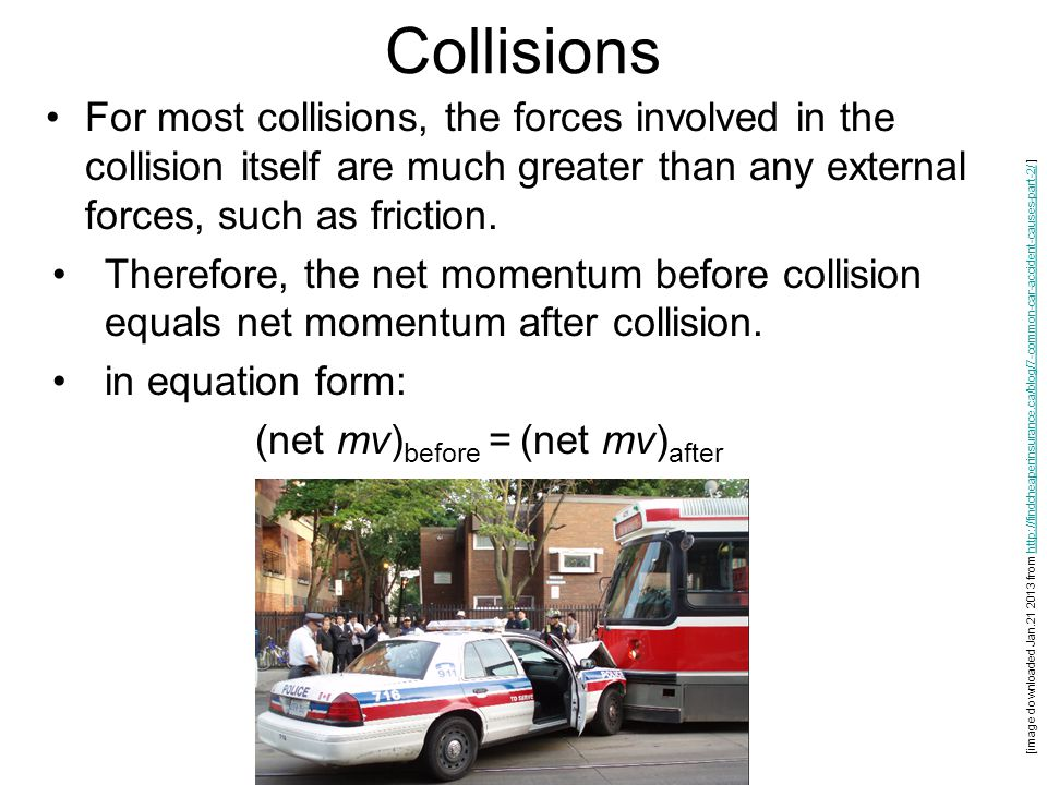 Collisions For most collisions, the forces involved in the collision itself are much greater than any external forces, such as friction.