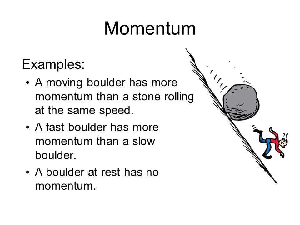 Momentum Examples: A moving boulder has more momentum than a stone rolling at the same speed. A fast boulder has more momentum than a slow boulder.