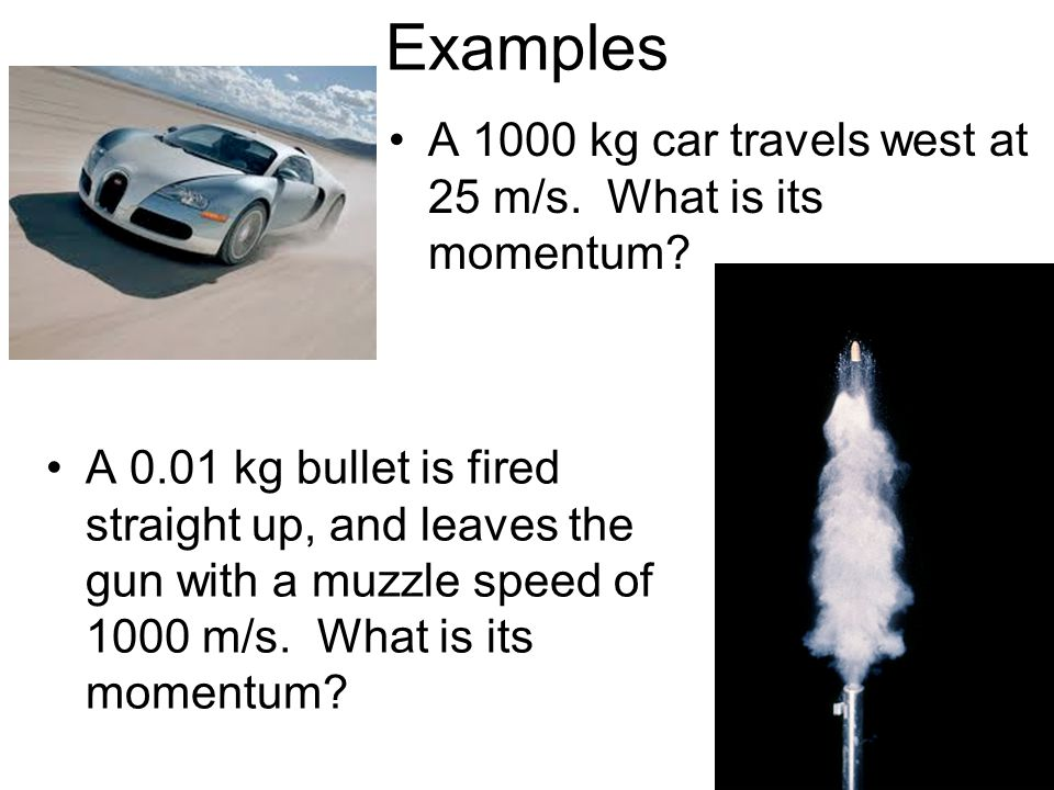Examples A 1000 kg car travels west at 25 m/s. What is its momentum