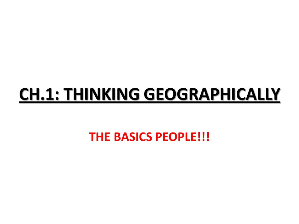 CH.1: THINKING GEOGRAPHICALLY