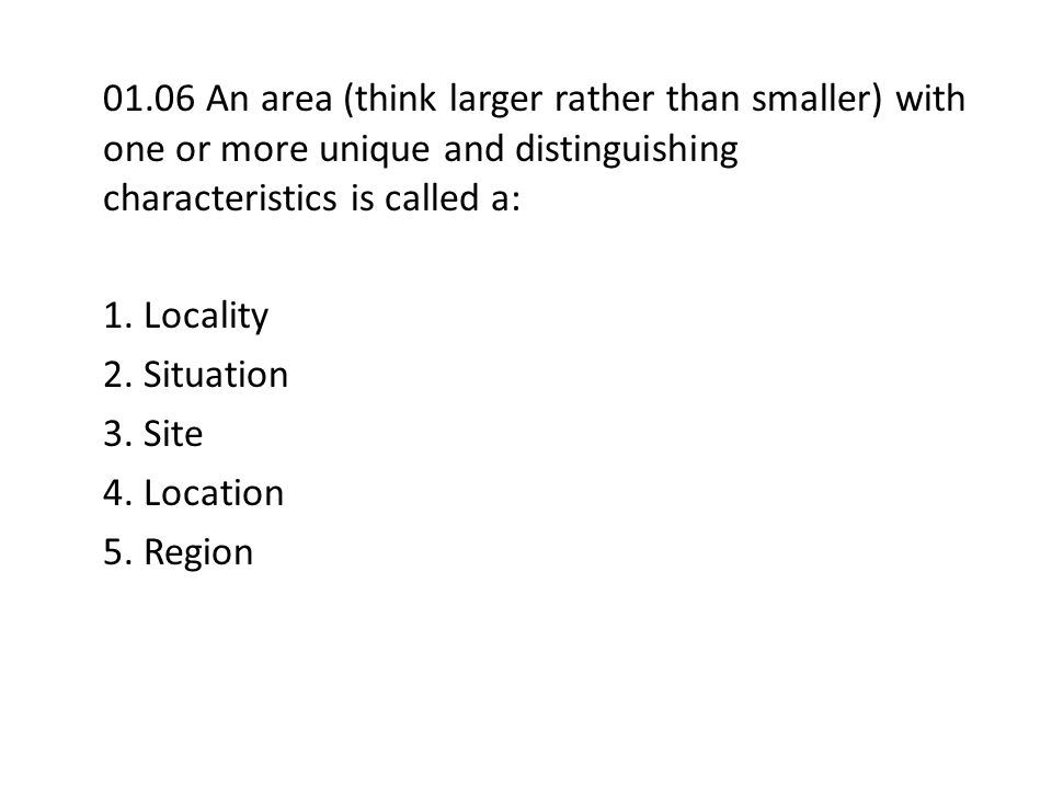 01.06 An area (think larger rather than smaller) with one or more unique and distinguishing characteristics is called a: