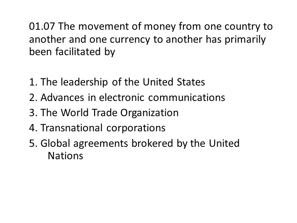 01.07 The movement of money from one country to another and one currency to another has primarily been facilitated by