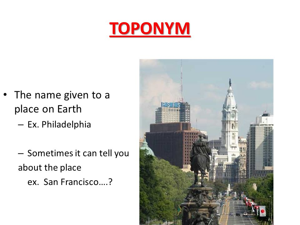 TOPONYM The name given to a place on Earth Ex. Philadelphia