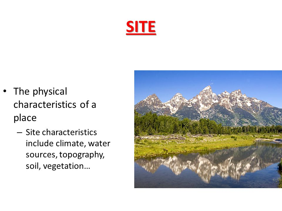 SITE The physical characteristics of a place
