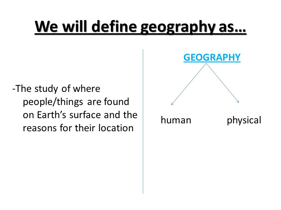 We will define geography as…