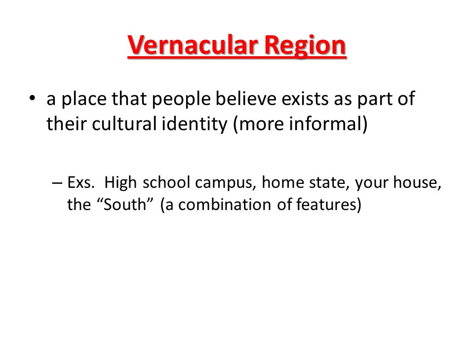 Vernacular Region a place that people believe exists as part of their cultural identity (more informal)