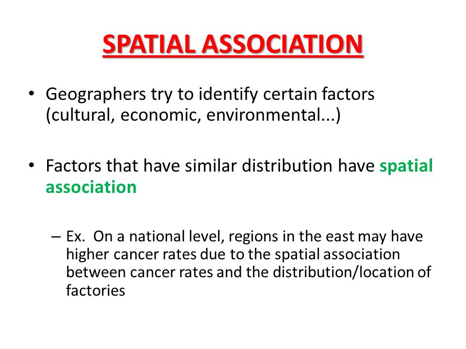 SPATIAL ASSOCIATION Geographers try to identify certain factors (cultural, economic, environmental...)