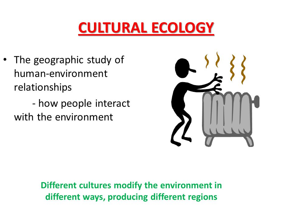 CULTURAL ECOLOGY The geographic study of human-environment relationships. - how people interact with the environment.