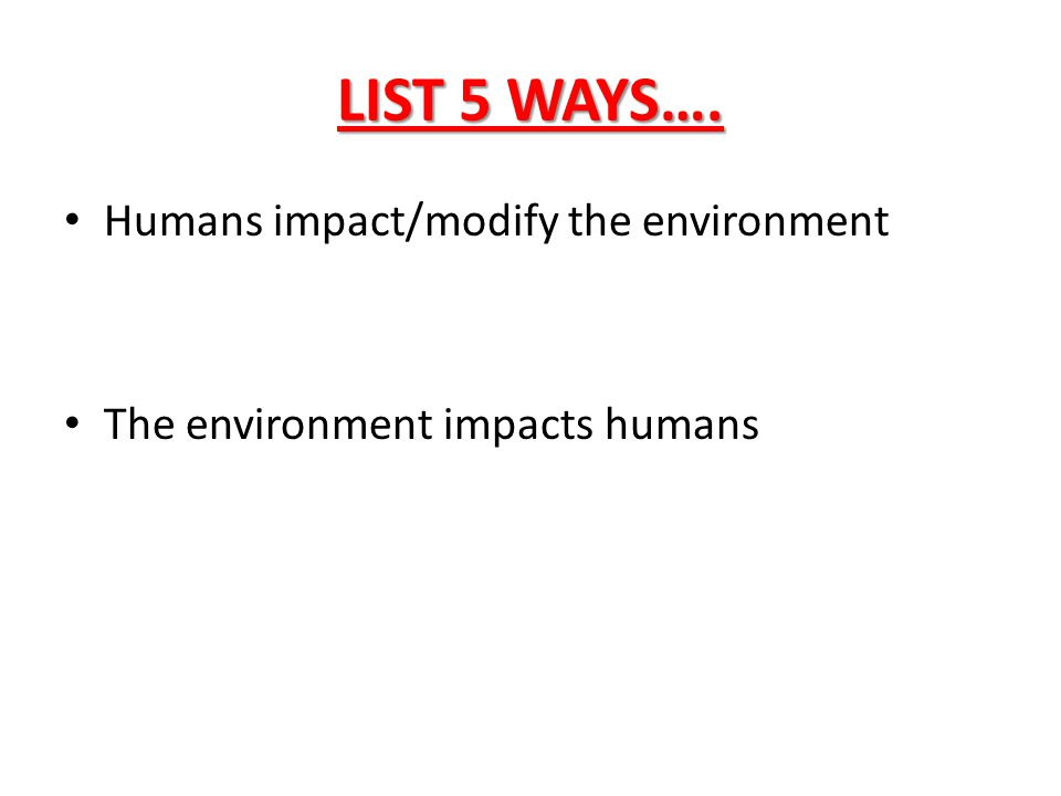 LIST 5 WAYS…. Humans impact/modify the environment