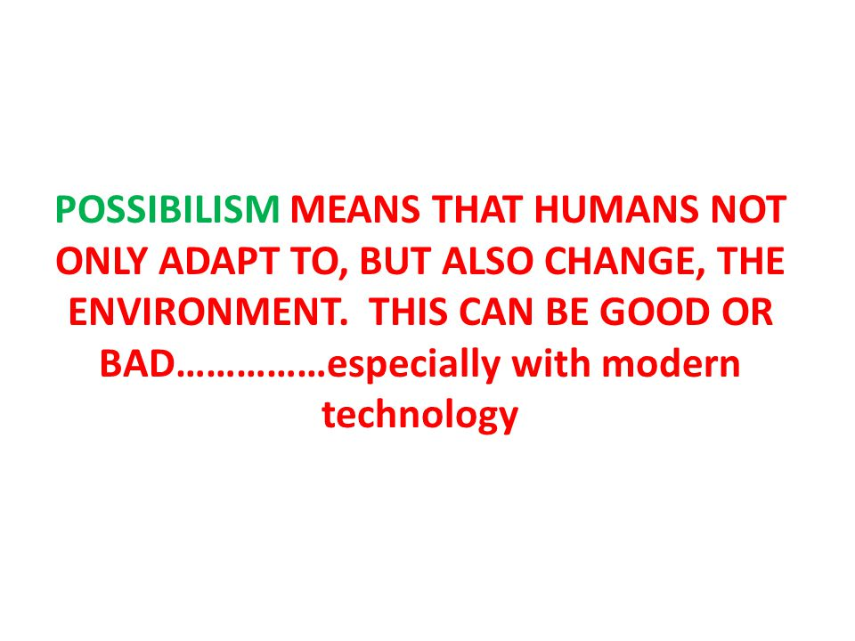 POSSIBILISM MEANS THAT HUMANS NOT ONLY ADAPT TO, BUT ALSO CHANGE, THE ENVIRONMENT.