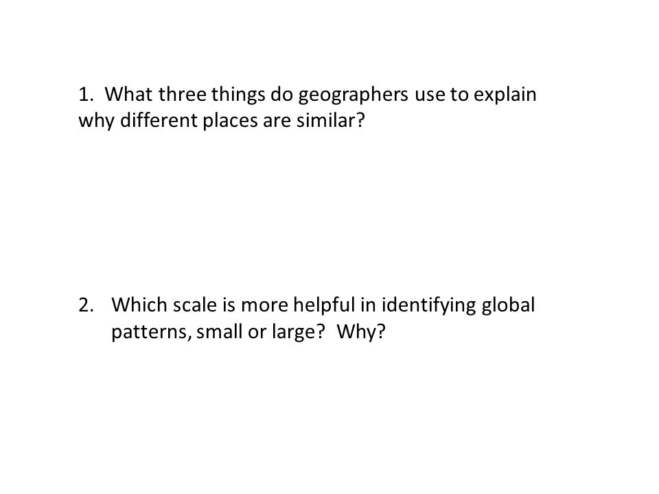 1. What three things do geographers use to explain why different places are similar