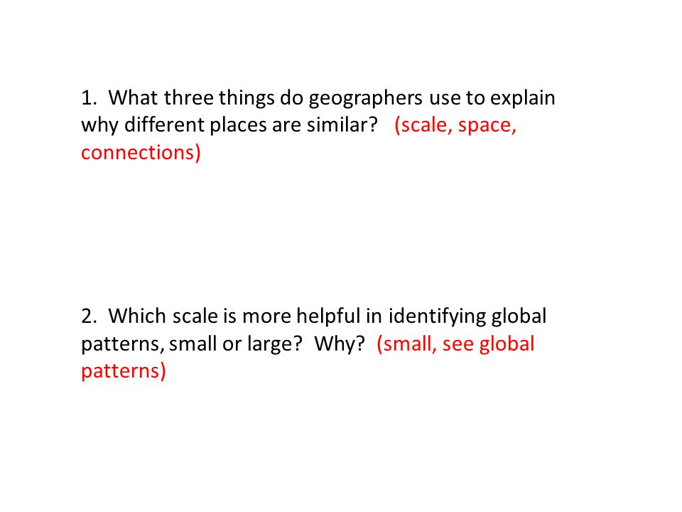 1. What three things do geographers use to explain why different places are similar (scale, space, connections)