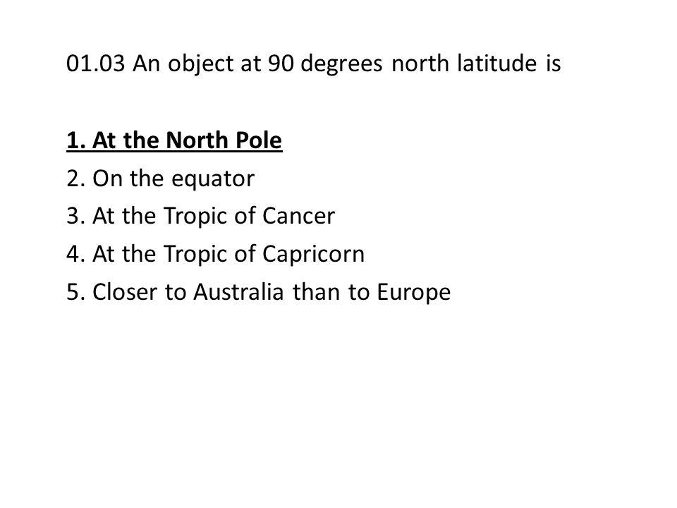 01.03 An object at 90 degrees north latitude is