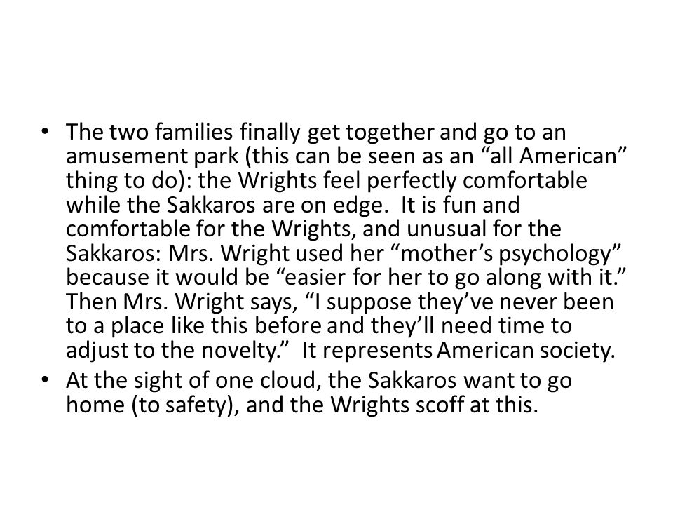 The two families finally get together and go to an amusement park (this can be seen as an all American thing to do): the Wrights feel perfectly comfortable while the Sakkaros are on edge. It is fun and comfortable for the Wrights, and unusual for the Sakkaros: Mrs. Wright used her mother's psychology because it would be easier for her to go along with it. Then Mrs. Wright says, I suppose they've never been to a place like this before and they'll need time to adjust to the novelty. It represents American society.