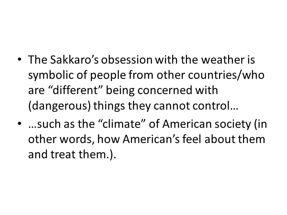 The Sakkaro's obsession with the weather is symbolic of people from other countries/who are different being concerned with (dangerous) things they cannot control…
