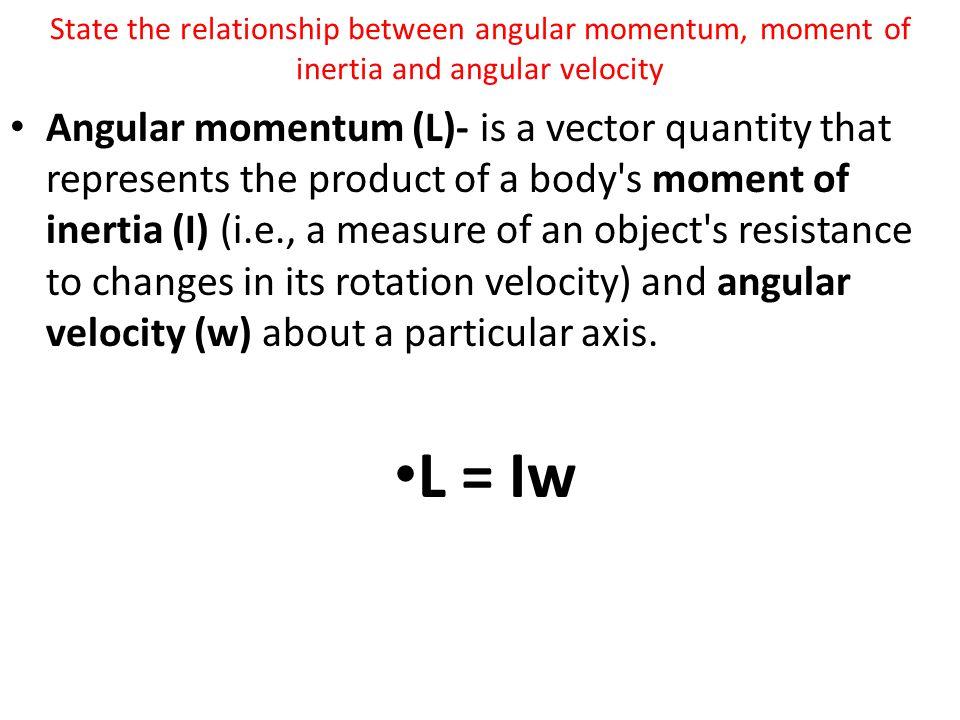 State the relationship between angular momentum, moment of inertia and angular velocity