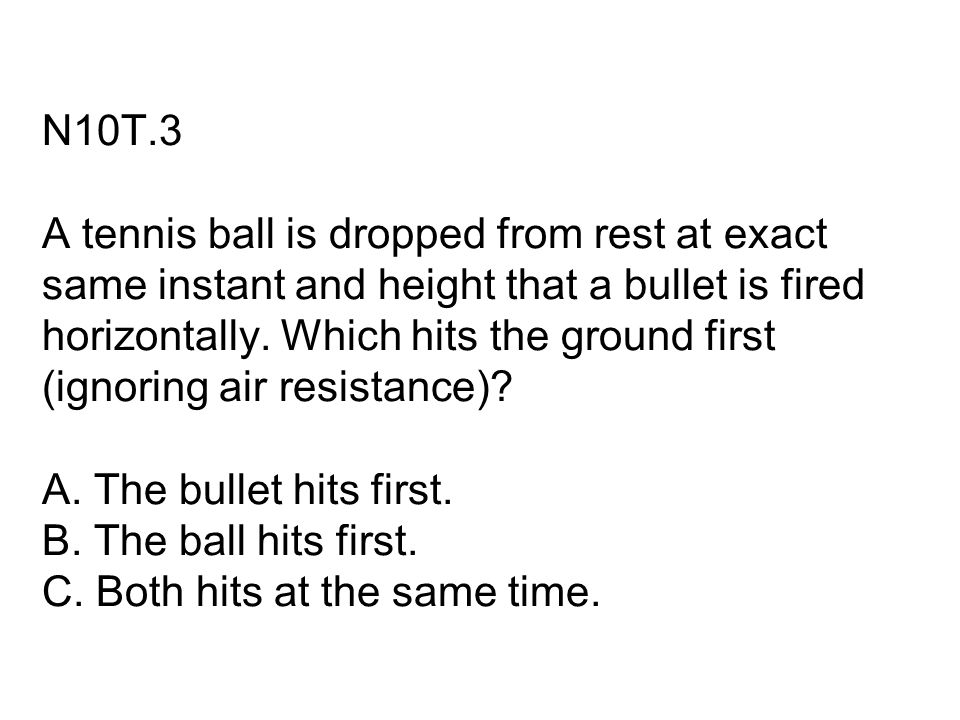 N10T.3 A tennis ball is dropped from rest at exact same instant and height that a bullet is fired horizontally.