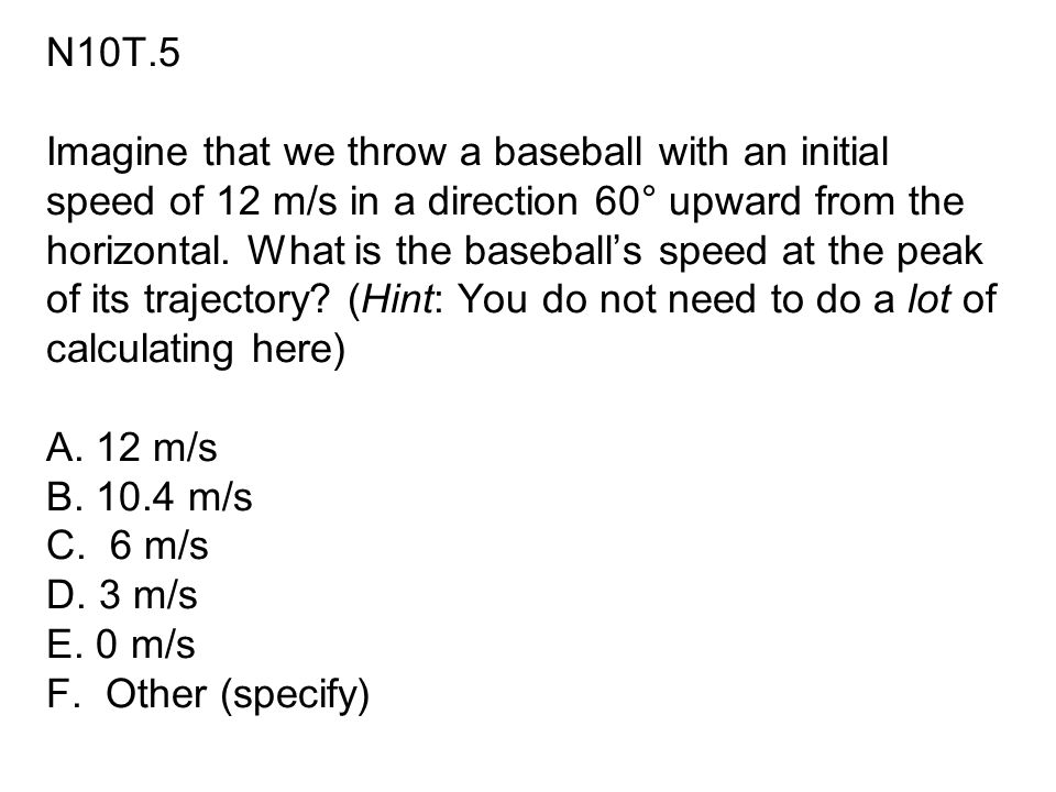 N10T.5 Imagine that we throw a baseball with an initial speed of 12 m/s in a direction 60° upward from the horizontal.