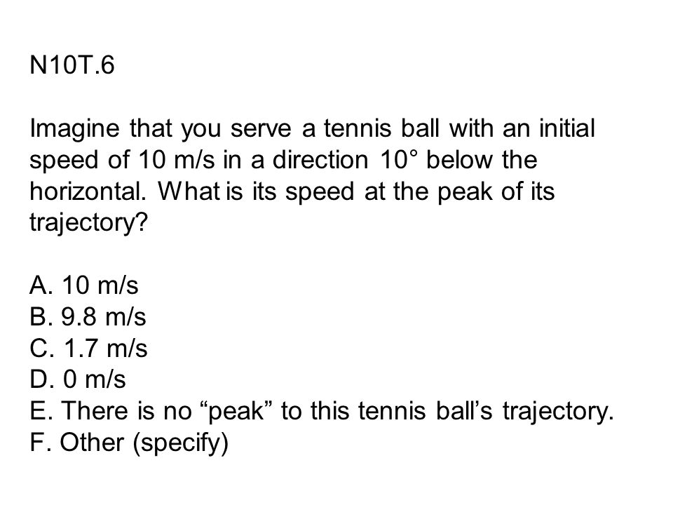 N10T.6 Imagine that you serve a tennis ball with an initial speed of 10 m/s in a direction 10° below the horizontal.
