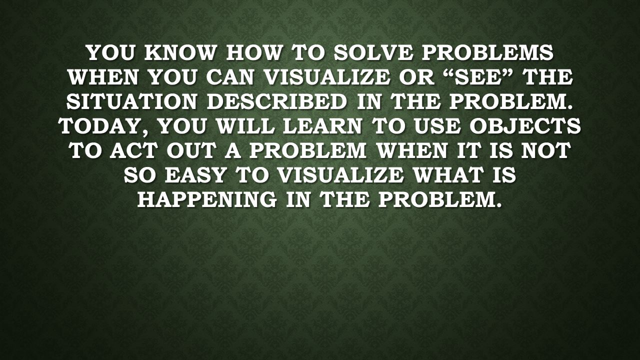 You know how to solve problems when you can visualize or see the situation described in the problem.