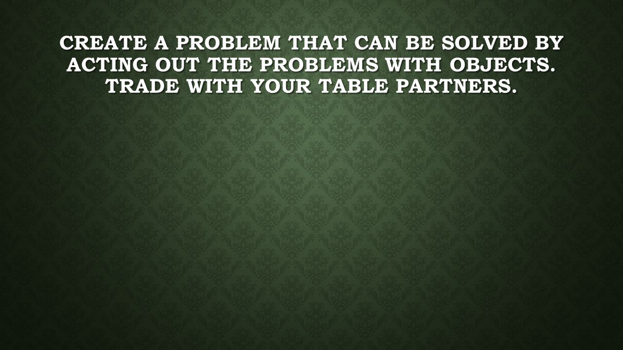 Create a problem that can be solved by acting out the problems with objects.