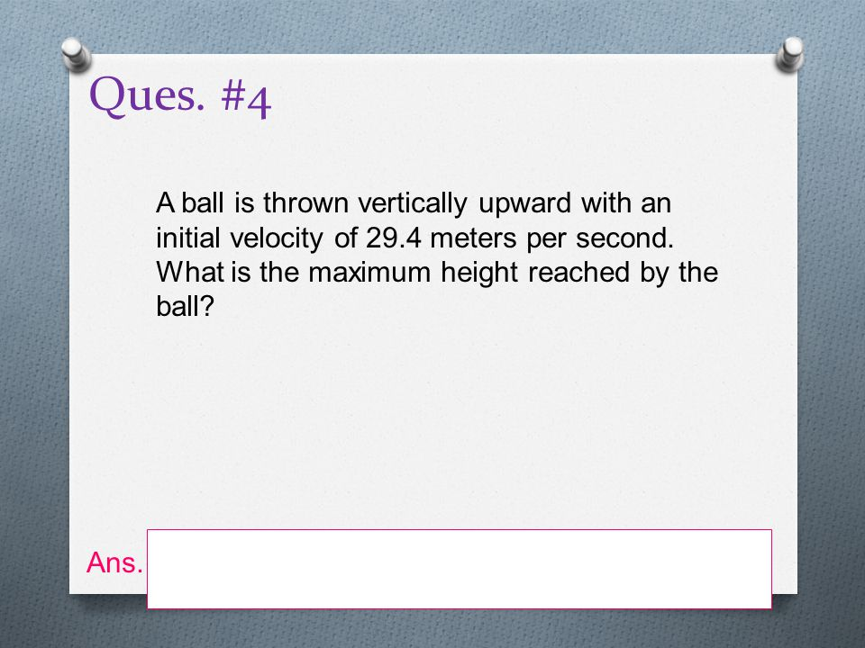 Ques. #4 A ball is thrown vertically upward with an initial velocity of 29.4 meters per second. What is the maximum height reached by the ball
