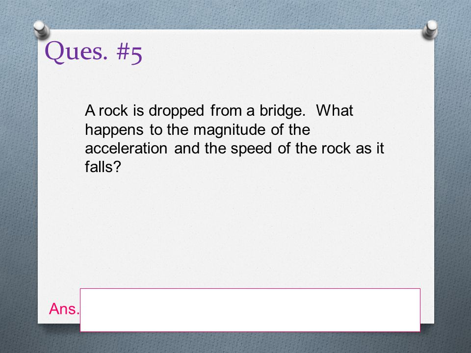 Ques. #5 A rock is dropped from a bridge. What happens to the magnitude of the acceleration and the speed of the rock as it falls