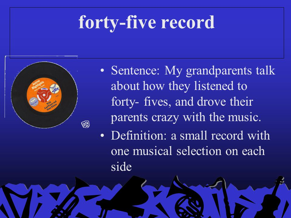 forty-five record Sentence: My grandparents talk about how they listened to forty- fives, and drove their parents crazy with the music.