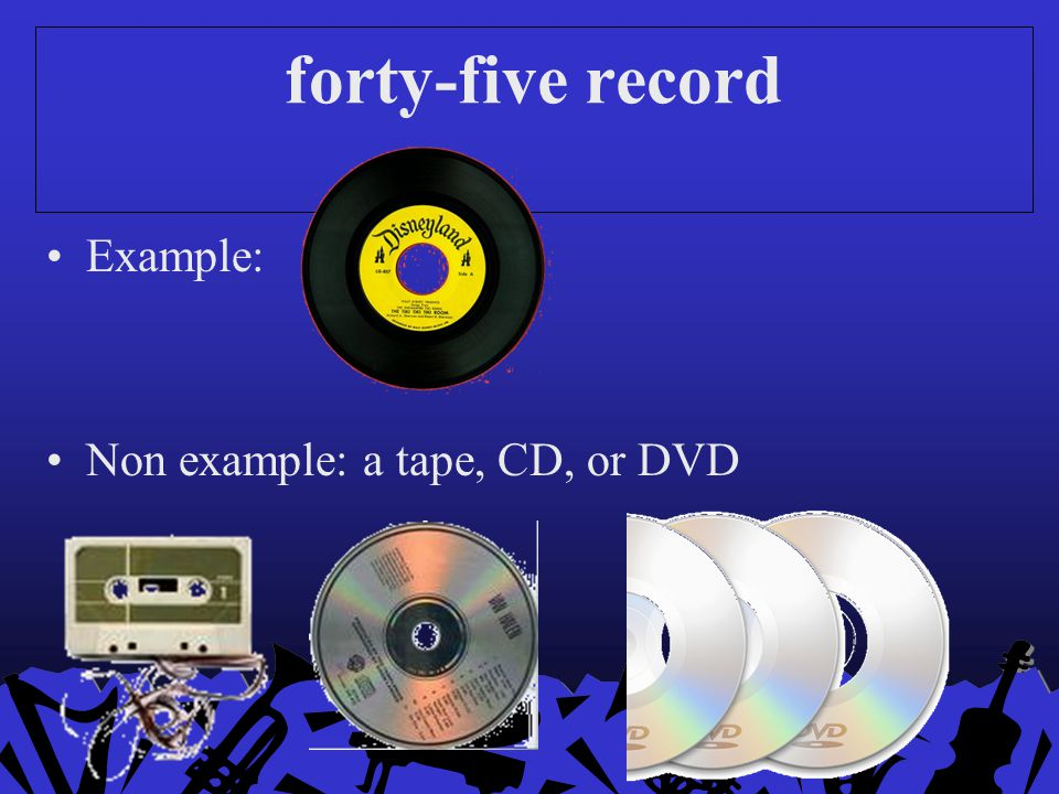 forty-five record Example: Non example: a tape, CD, or DVD