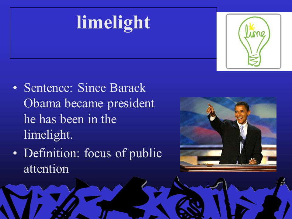 limelight Sentence: Since Barack Obama became president he has been in the limelight.