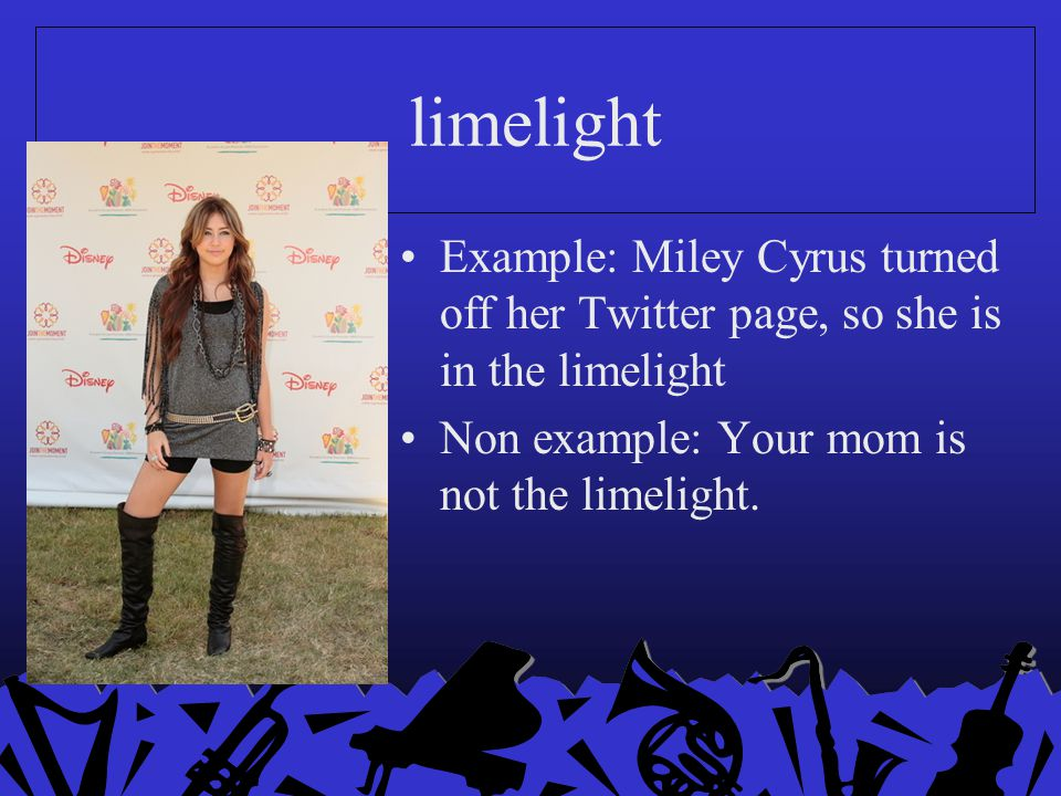 limelight Example: Miley Cyrus turned off her Twitter page, so she is in the limelight.