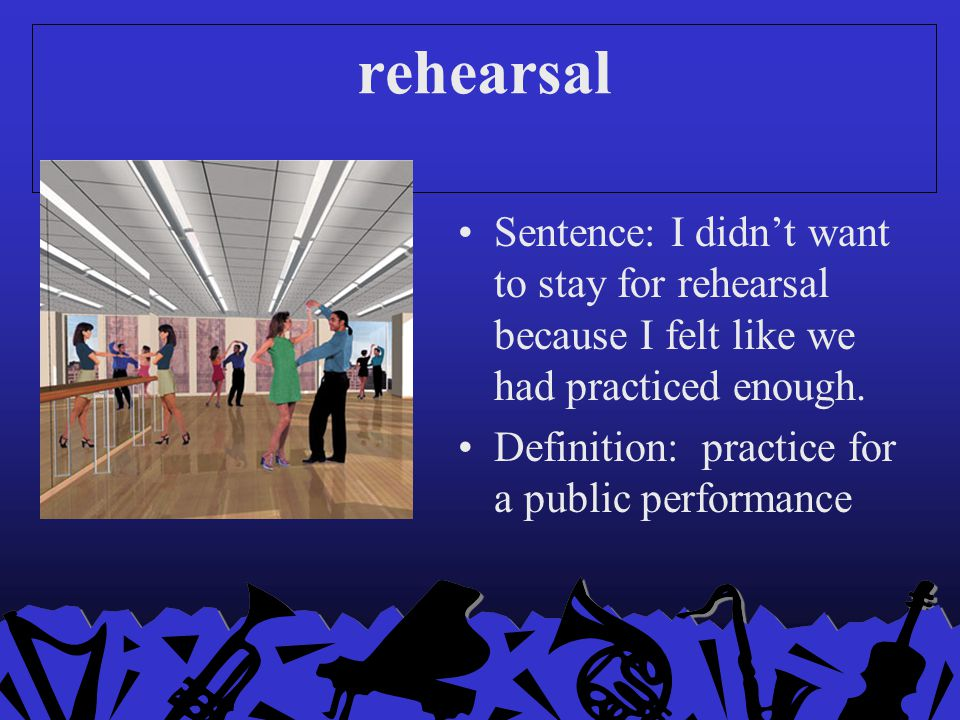 rehearsal Sentence: I didn't want to stay for rehearsal because I felt like we had practiced enough.