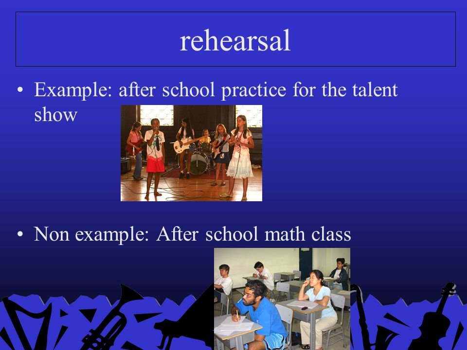 rehearsal Example: after school practice for the talent show