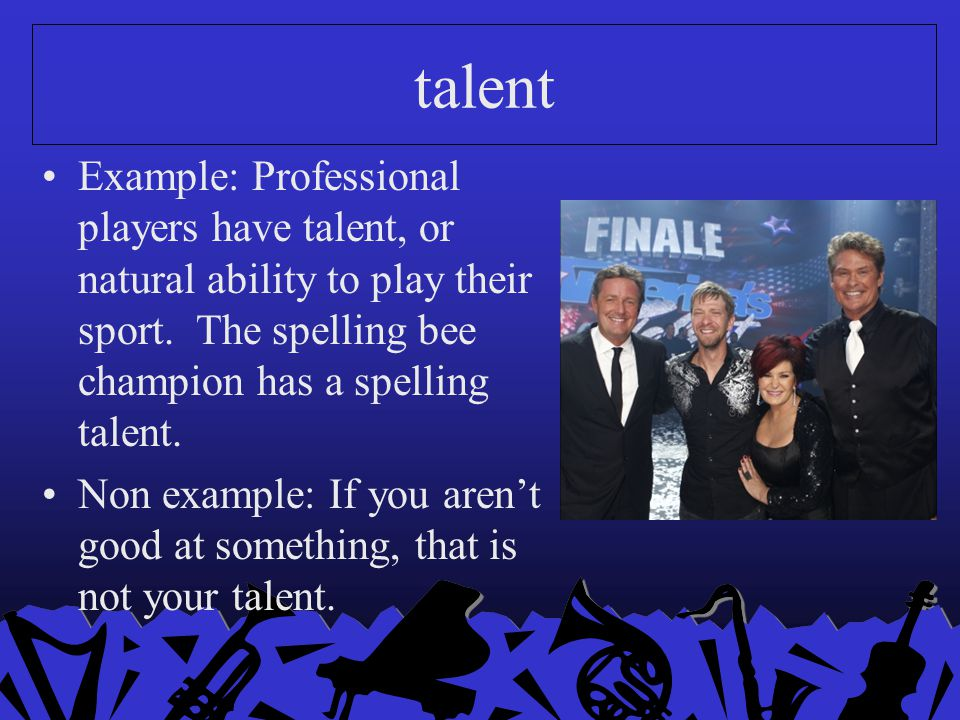 talent Example: Professional players have talent, or natural ability to play their sport. The spelling bee champion has a spelling talent.