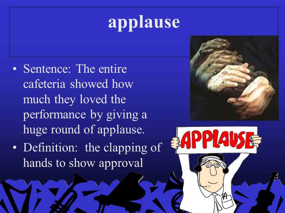 applause Sentence: The entire cafeteria showed how much they loved the performance by giving a huge round of applause.