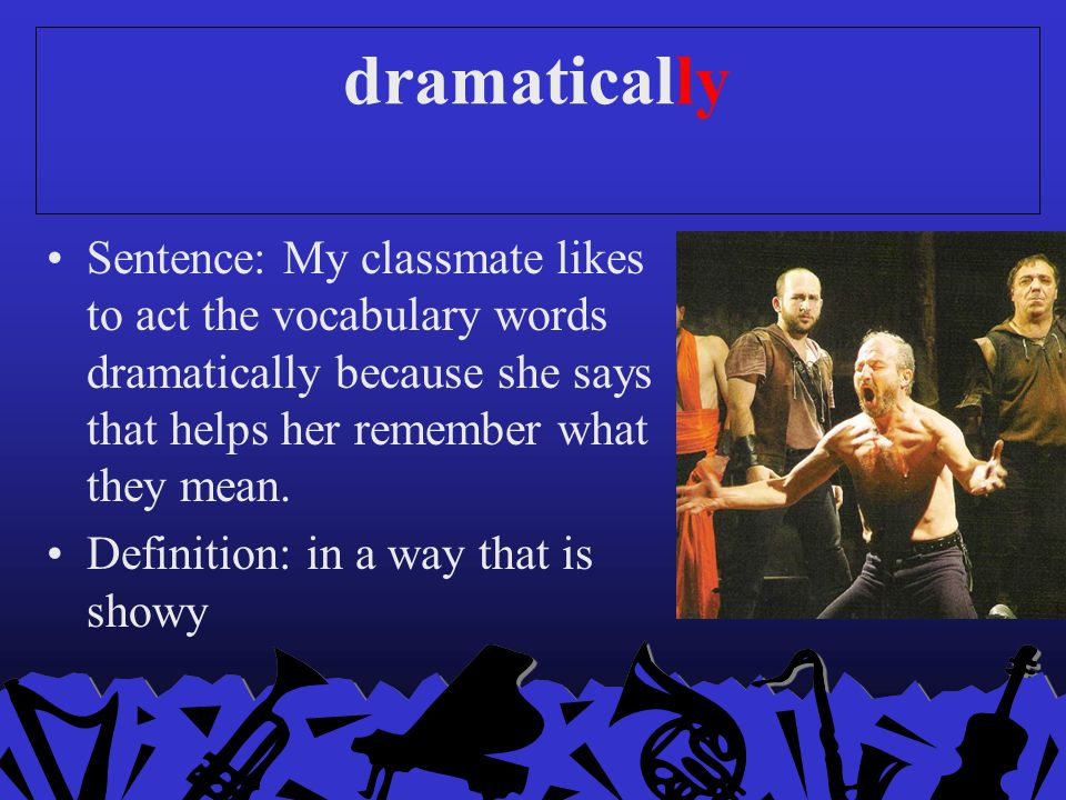 dramatically Sentence: My classmate likes to act the vocabulary words dramatically because she says that helps her remember what they mean.